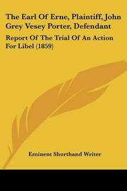 The Earl of Erne, Plaintiff, John Grey Vesey Porter, Defendant: Report of the Trial of an Action for Libel (1859) by Shorthand Writer Eminent Shorthand Writer image