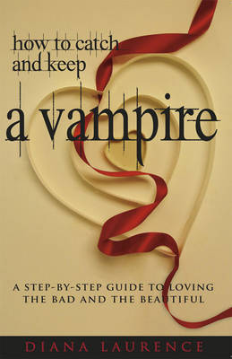 How to Catch and Keep a Vampire: A Step-by-Step Guide to Loving the Bad and the Beautiful by Diana Laurence