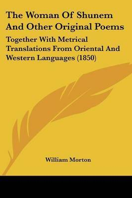 The Woman Of Shunem And Other Original Poems: Together With Metrical Translations From Oriental And Western Languages (1850) by William Morton