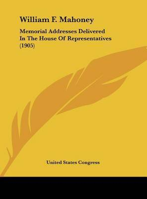 William F. Mahoney: Memorial Addresses Delivered in the House of Representatives (1905) by States Congress United States Congress