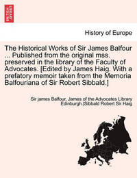 The Historical Works of Sir James Balfour ... Published from the Original Mss. Preserved in the Library of the Faculty of Advocates. [Edited by James by James Balfour