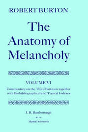 Robert Burton: The Anatomy of Melancholy: Volume VI: Commentary on the Third Partition, together with Biobibliographical and Topical Indexes by J.B. Bamborough