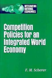 Competition Policies for an Integrated World Economy by F.M. Scherer