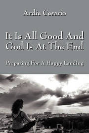 It Is All Good and God Is at the End by Ardie Cesario