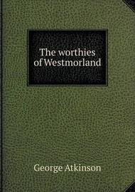 The Worthies of Westmorland by George Atkinson