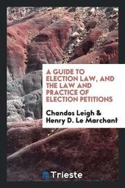 A Guide to Election Law, and the Law and Practice of Election Petitions by Chandos Leigh