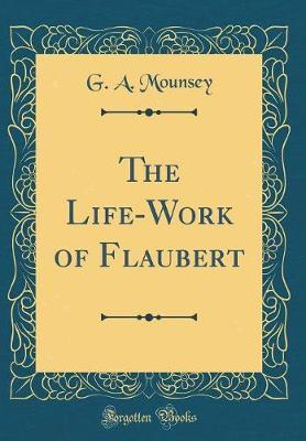 The Life-Work of Flaubert (Classic Reprint) by G a Mounsey image