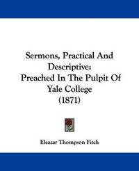 Sermons, Practical and Descriptive: Preached in the Pulpit of Yale College (1871) by Eleazar Thompson Fitch