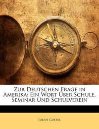 Zur Deutschen Frage in Amerika: Ein Wort Ber Schule, Seminar Und Schulverein by Julius Goebel, JR.