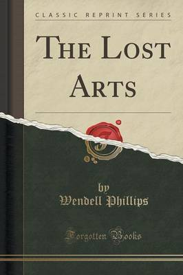 The Lost Arts (Classic Reprint) by Wendell Phillips