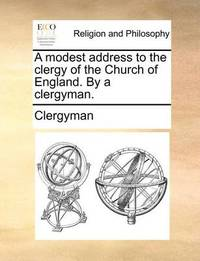 A Modest Address to the Clergy of the Church of England. by a Clergyman by Clergyman