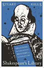 Shakespeare's Library: Unlocking the Greatest Mystery in Literature by Stuart Kells