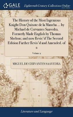 The History of the Most Ingenious Knight Don Quixote de la Mancha ... by Michael de Cervantes Saavedra. Formerly Made English by Thomas Shelton; And Now Revis'd the Second Edition Farther Revis'd and Amended. of 2; Volume 2 by Miguel De Cervantes Saavedra