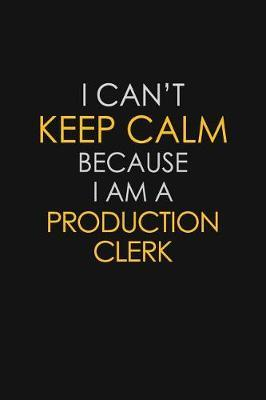 I Can't Keep Calm Because I Am A Production Clerk by Blue Stone Publishers