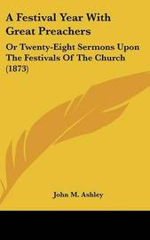 A Festival Year With Great Preachers: Or Twenty-Eight Sermons Upon The Festivals Of The Church (1873) image