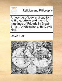 An Epistle of Love and Caution to the Quarterly and Monthly Meetings of Friends in Great-Britain, or Elsewhere. by David Hall by David Hall