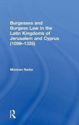 Burgesses and Burgess Law in the Latin Kingdoms of Jerusalem and Cyprus (1099-1325) by Marwan Nader