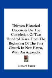 Thirteen Historical Discourses on the Completion of Two Hundred Years: From the Beginning of the First Church in New Haven, with an Appendix by Leonard Bacon