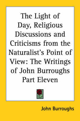 The Light of Day, Religious Discussions and Criticisms from the Naturalist's Point of View: The Writings of John Burroughs Part Eleven by John Burroughs