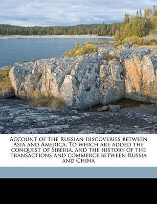 Account of the Russian Discoveries Between Asia and America. to Which Are Added the Conquest of Siberia, and the History of the Transactions and Commerce Between Russia and China by William Coxe