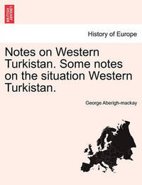Notes on Western Turkistan. Some Notes on the Situation Western Turkistan. by George Aberigh-Mackay