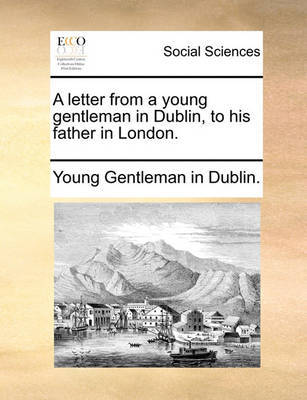 A Letter from a Young Gentleman in Dublin, to His Father in London. by Young Gentleman in Dublin