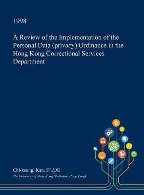 A Review of the Implementation of the Personal Data (Privacy) Ordinance in the Hong Kong Correctional Services Department by Chi-Keung Kan