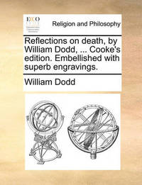 Reflections on Death, by William Dodd, ... Cooke's Edition. Embellished with Superb Engravings by William Dodd