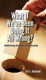 What If We've Been Doing It All Wrong by Eric L Dunavant