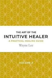 The Art of the Intuitive Healer. Volume 2 by Wayne Lee