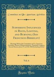 Subversive Influences in Riots, Looting, and Burning; (San Francisco-Berkeley), Vol. 6 by Committee on Un-American Activities