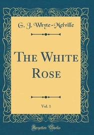 The White Rose, Vol. 1 (Classic Reprint) by G.J. Whyte Melville image