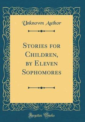 Stories for Children, by Eleven Sophomores (Classic Reprint) by Unknown Author