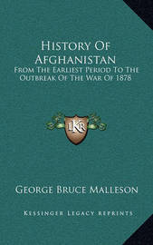 History of Afghanistan: From the Earliest Period to the Outbreak of the War of 1878 by George Bruce Malleson