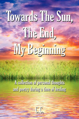 Towards The Sun, The End, My Beginning by C.C.