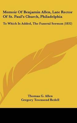Memoir Of Benjamin Allen, Late Rector Of St. Paul's Church, Philadelphia: To Which Is Added, The Funeral Sermon (1832) by Thomas G Allen
