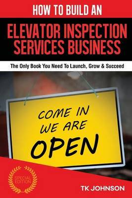 How to Build an Elevator Inspection Services Business (Special Edition): The Only Book You Need to Launch, Grow & Succeed by T K Johnson image