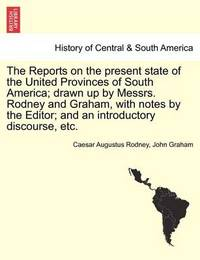 The Reports on the Present State of the United Provinces of South America; Drawn Up by Messrs. Rodney and Graham, with Notes by the Editor; And an Introductory Discourse, Etc. by Caesar Augustus Rodney