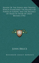 Review of the Events and Treaties Which Established the Balareview of the Events and Treaties Which Established the Balance of Power in Europe, and the Balance of Trade in Favor Ofnce of Power in Europe, and the Balance of Trade in Favor of Great Britain  by John Bruce