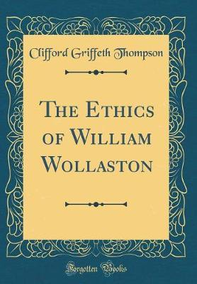 The Ethics of William Wollaston (Classic Reprint) by Clifford Griffeth Thompson image