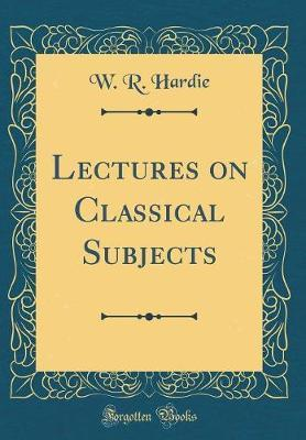 Lectures on Classical Subjects (Classic Reprint) by W R Hardie