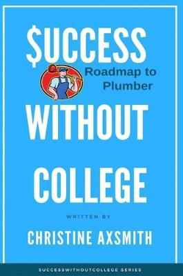 $uccess Without College - Roadmap to Plumber by Christine Axsmith
