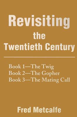 Revisiting the Twentieth Century: Book 1--The Twig/Book 2--The Gopher/Book 3--The Mating Call by Fred Metcalfe