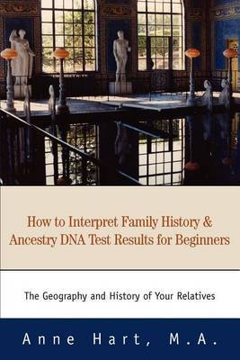 How to Interpret Family History and Ancestry DNA Test Results for Beginners: The Geography and History of Your Relatives by Anne Hart M.A. image