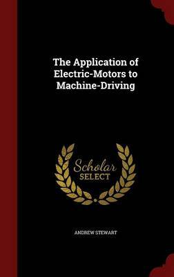 The Application of Electric-Motors to Machine-Driving by Andrew Stewart