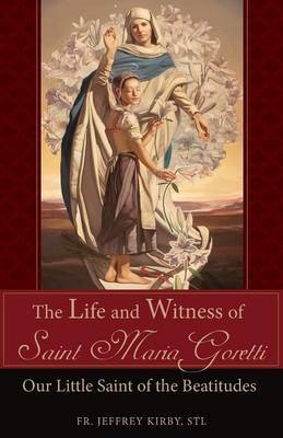The Life and Witness of Saint Maria Goretti by Jeffrey Kirby