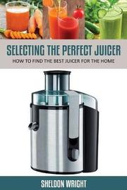 Selecting the Perfect Juicer by Sheldon Wright
