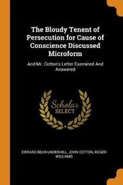 The Bloudy Tenent of Persecution for Cause of Conscience Discussed Microform by Edward Bean Underhill