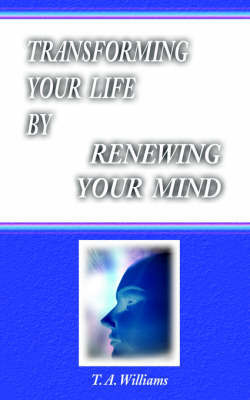 Transforming Your Life By Renewing Your Mind by T., A. Williams