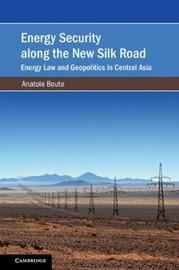 Energy Security along the New Silk Road by Anatole Boute